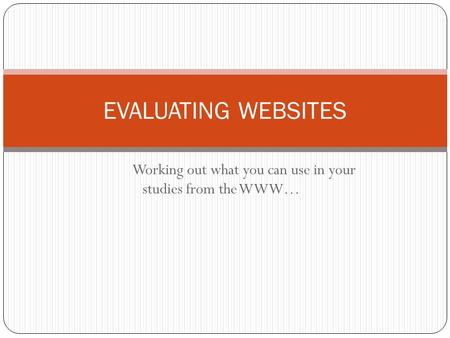 Working out what you can use in your studies from the WWW… EVALUATING WEBSITES.