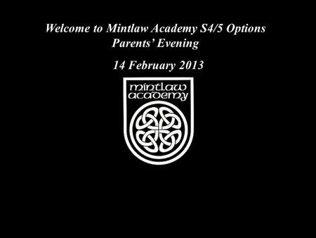 Welcome to Mintlaw Academy S4/5 Options Parents' Evening 14 February 2013.