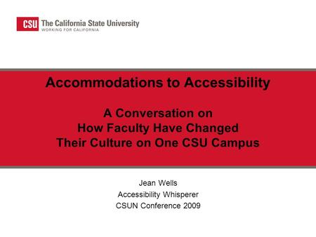 Accommodations to Accessibility A Conversation on How Faculty Have Changed Their Culture on One CSU Campus Jean Wells Accessibility Whisperer CSUN Conference.