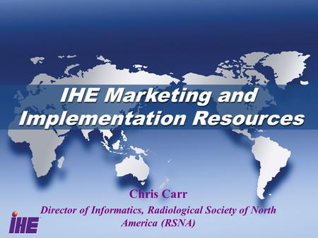 IHE Marketing and Implementation Resources IHE Marketing and Implementation Resources Chris Carr Director of Informatics, Radiological Society of North.