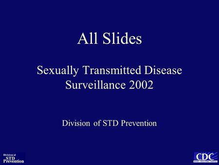 All Slides Sexually Transmitted Disease Surveillance 2002 Division of STD Prevention.