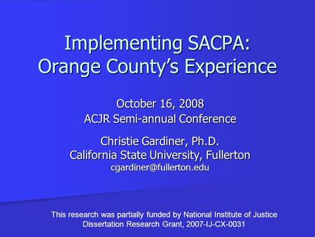 Implementing SACPA: Orange County's Experience October 16, 2008 ACJR Semi-annual Conference Christie Gardiner, Ph.D. California State University, Fullerton.