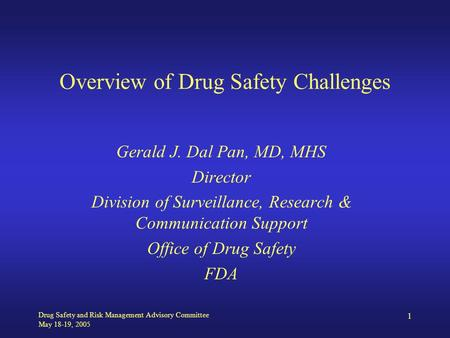 Drug Safety and Risk Management Advisory Committee May 18-19, 2005 1 Overview of Drug Safety Challenges Gerald J. Dal Pan, MD, MHS Director Division of.