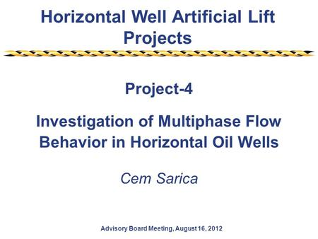 Horizontal Well Artificial Lift Projects Advisory Board Meeting, August 16, 2012 Project-4 Investigation of Multiphase Flow Behavior in Horizontal Oil.