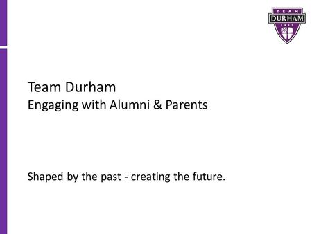Team Durham Engaging with Alumni & Parents Shaped by the past - creating the future.