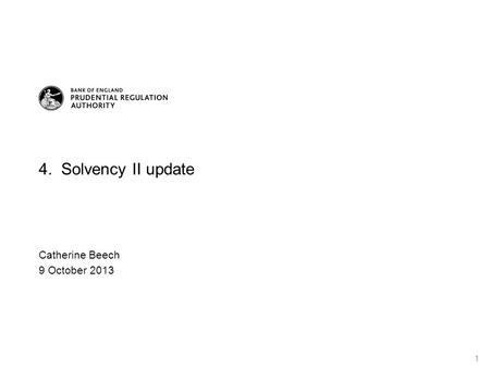 4. Solvency II update Catherine Beech 9 October 2013 1.