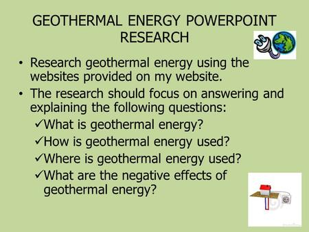 GEOTHERMAL ENERGY POWERPOINT RESEARCH Research geothermal energy using the websites provided on my website. The research should focus on answering and.
