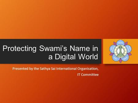 Protecting Swami's Name in a Digital World Presented by the Sathya Sai International Organisation, IT Committee.