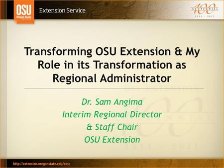 Transforming OSU Extension & My Role in its Transformation as Regional Administrator Dr. Sam Angima Interim Regional Director & Staff Chair OSU Extension.