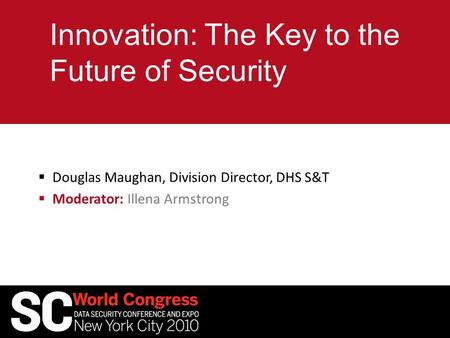 Innovation: The Key to the Future of Security  Douglas Maughan, Division Director, DHS S&T  Moderator: Illena Armstrong.