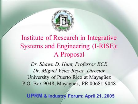 Institute of Research in Integrative Systems and Engineering (I-RISE): A Proposal Dr. Shawn D. Hunt, Professor ECE Dr. Miguel Vélez-Reyes, Director University.