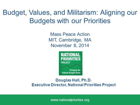 Budget, Values, and Militarism: Aligning our Budgets with our Priorities Mass Peace Action MIT, Cambridge, MA November 8, 2014 Douglas Hall, Ph.D. Executive.