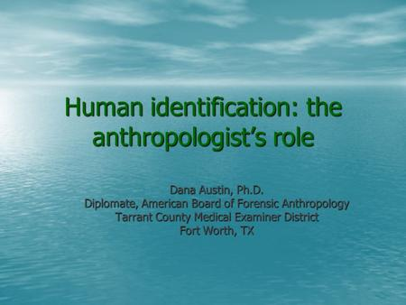 Human identification: the anthropologist's role Dana Austin, Ph.D. Diplomate, American Board of Forensic Anthropology Tarrant County Medical Examiner District.