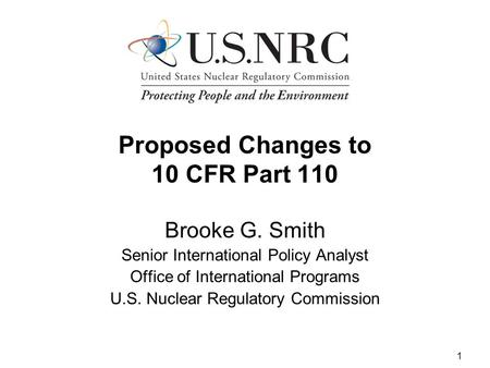 1 Proposed Changes to 10 CFR Part 110 Brooke G. Smith Senior International Policy Analyst Office of International Programs U.S. Nuclear Regulatory Commission.