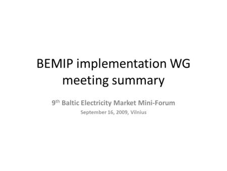 BEMIP implementation WG meeting summary 9 th Baltic Electricity Market Mini-Forum September 16, 2009, Vilnius.