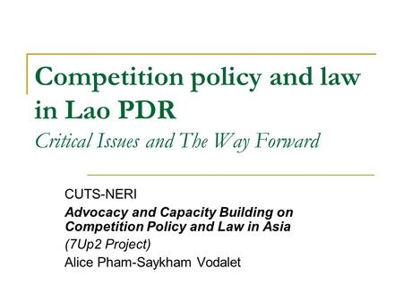 Competition policy and law in Lao PDR Critical Issues and The Way Forward CUTS-NERI Advocacy and Capacity Building on Competition Policy and Law in Asia.