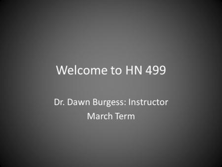 Welcome to HN 499 Dr. Dawn Burgess: Instructor March Term.