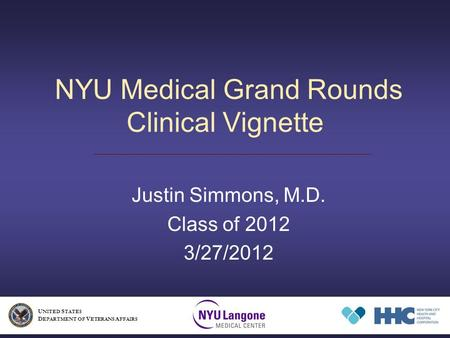 NYU Medical Grand Rounds Clinical Vignette Justin Simmons, M.D. Class of 2012 3/27/2012 U NITED S TATES D EPARTMENT OF V ETERANS A FFAIRS.