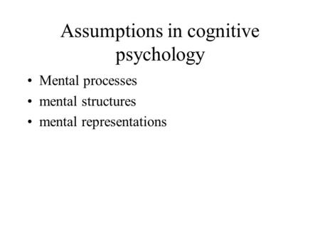 Assumptions in cognitive psychology Mental processes mental structures mental representations.