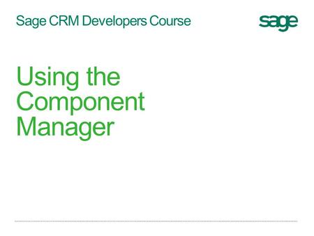 Sage CRM Developers Course Using the Component Manager.