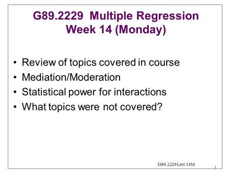 1 G89.2229 Lect 14M Review of topics covered in course Mediation/Moderation Statistical power for interactions What topics were not covered? G89.2229 Multiple.