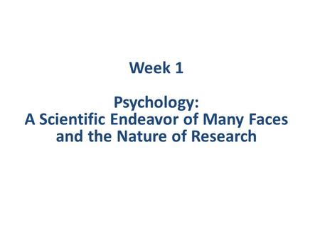Week 1 Psychology: A Scientific Endeavor of Many Faces and the Nature of Research.