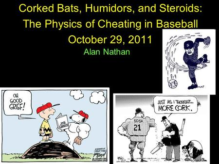 1 Corked Bats, Humidors, and Steroids: The Physics of Cheating in Baseball October 29, 2011 Alan Nathan.