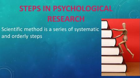 STEPS IN PSYCHOLOGICAL RESEARCH Scientific method is a series of systematic and orderly steps.