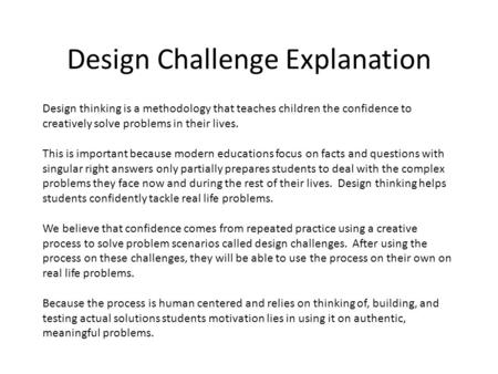 Design Challenge Explanation Design thinking is a methodology that teaches children the confidence to creatively solve problems in their lives. This is.