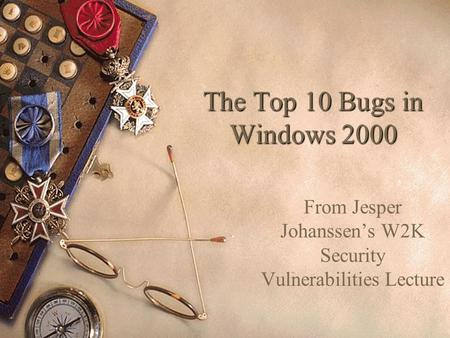The Top 10 Bugs in Windows 2000 From Jesper Johanssen's W2K Security Vulnerabilities Lecture.