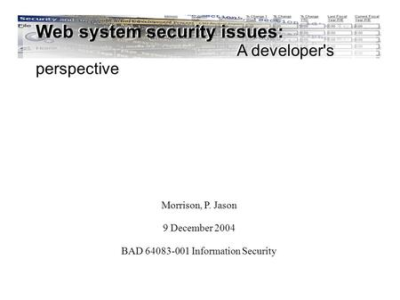 Web system security issues: A developer's perspective Morrison, P. Jason 9 December 2004 BAD 64083-001 Information Security Web system security issues: