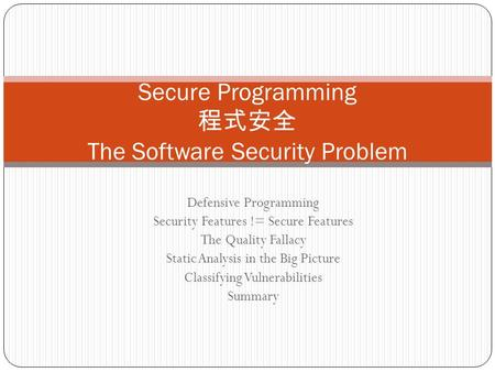 Secure Programming 程式安全 The Software Security Problem Defensive Programming Security Features != Secure Features The Quality Fallacy Static Analysis in.