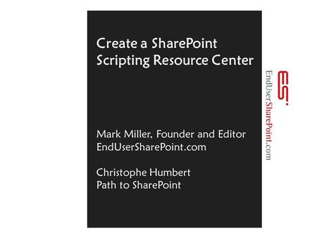 Create a SharePoint Scripting Resource Center Mark Miller, Founder and Editor EndUserSharePoint.com Christophe Humbert Path to SharePoint.