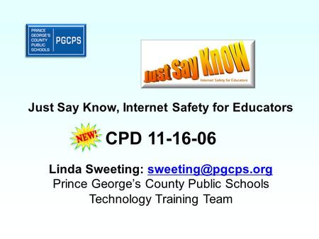 Just Say Know, Internet Safety for Educators CPD 11-16-06 Linda Sweeting: Prince George's County Public Schools Technology.
