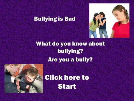 Bullying is Bad What do you know about bullying? Are you a bully? Click here to Start.