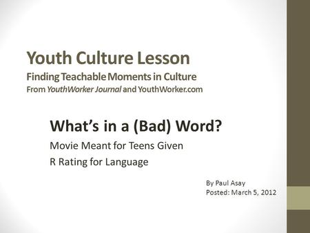Youth Culture Lesson Finding Teachable Moments in Culture From YouthWorker Journal and YouthWorker.com What's in a (Bad) Word? Movie Meant for Teens Given.