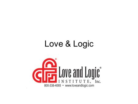 Love & Logic. Session 1-1/2 hour, preview, expectations/syllabus for credit Apply new knowledge of Love and Logic techniques and submit a 1 paragraph.
