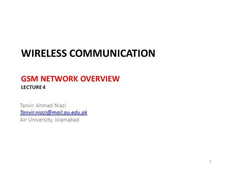 WIRELESS COMMUNICATION GSM NETWORK OVERVIEW LECTURE 4 Tanvir Ahmad Niazi Air University, Islamabad 1.