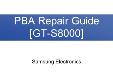 Samsung Electronics PBA Repair Guide [GT-S8000]. 2/36 Contents 1. PBA Diagram 2. Trouble Shooting 2-1. No Power 2-2. Lockup / Reset 2-3. SIM Card Failed.