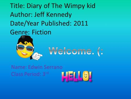 Title: Diary of The Wimpy kid Author: Jeff Kennedy Date/Year Published: 2011 Genre: Fiction Name: Edwin Serrano Class Period: 3 rd.