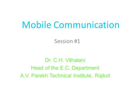 Mobile Communication Session #1 Dr. C.H. Vithalani Head of the E.C. Department A.V. Parekh Technical Institute, Rajkot.