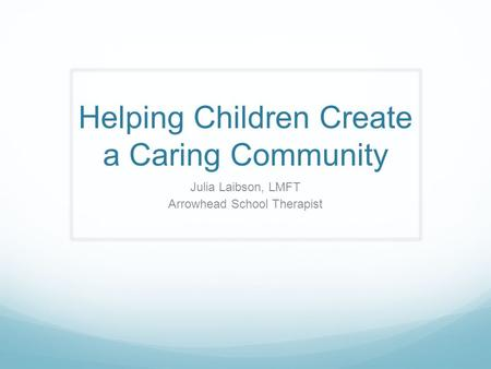 Helping Children Create a Caring Community Julia Laibson, LMFT Arrowhead School Therapist.