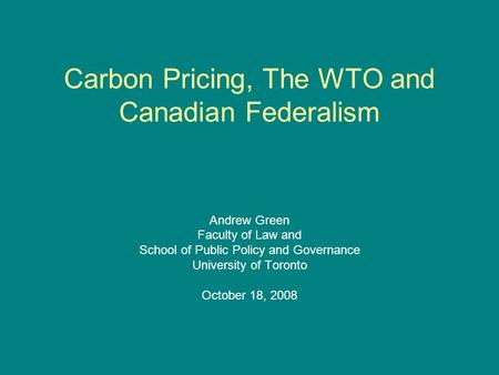 Carbon Pricing, The WTO and Canadian Federalism Andrew Green Faculty of Law and School of Public Policy and Governance University of Toronto October 18,