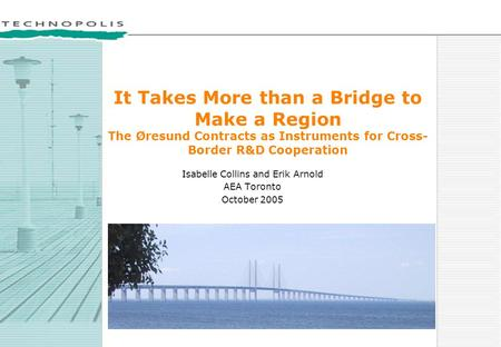 It Takes More than a Bridge to Make a Region The Øresund Contracts as Instruments for Cross- Border R&D Cooperation Isabelle Collins and Erik Arnold AEA.