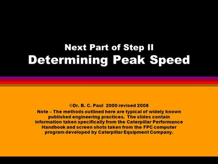 Next Part of Step II Determining Peak Speed ©Dr. B. C. Paul 2000 revised 2008 Note – The methods outlined here are typical of widely known published engineering.