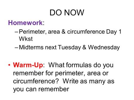 DO NOW Homework: –<strong>Perimeter</strong>, <strong>area</strong> & circumference Day 1 Wkst –Midterms next Tuesday & Wednesday Warm-Up: What formulas do you remember for <strong>perimeter</strong>, <strong>area</strong>.