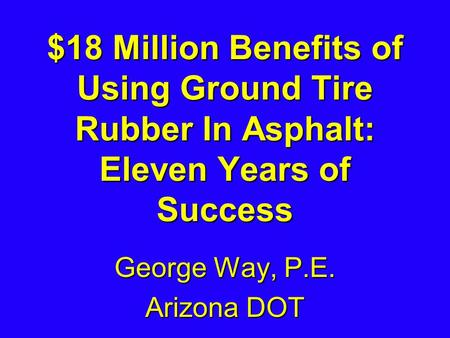 $18 Million Benefits of Using Ground Tire Rubber In Asphalt: Eleven Years of Success George Way, P.E. Arizona DOT.