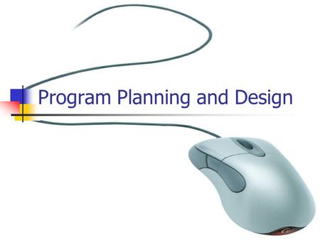 Program Planning and Design. What is Program Planning and Design? Program planning and design is simply knowing what you want to do and how you want to.