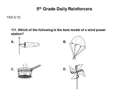 5 th Grade Daily Reinforcers TEK 5.7C 111. Which of the following is the best model of a wind power station? A. B. C. D.