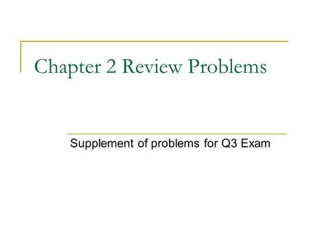 Chapter 2 Review Problems Supplement of problems for Q3 Exam.